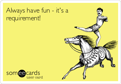 Always have fun - it's a requirement!