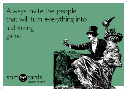 Always invite the people that will turn everything into a drinking game.