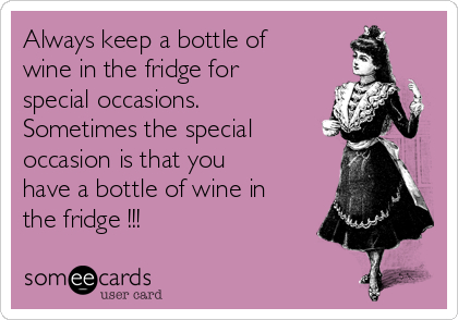 Always keep a bottle of wine in the fridge for special occasions. Sometimes the special occasion is that you have a bottle of wine in the fridge !!!