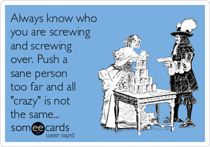 """Always know who you are screwing and screwing over. Push a sane person too far and all """"crazy"""" is not the same..."""