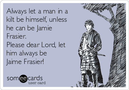 Always let a man in a kilt be himself, unless he can be Jamie Frasier. Please dear Lord, let him always be  Jaime Frasier!
