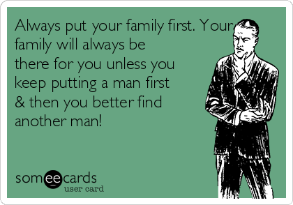Always put your family first. Your family will always be there for you unless you keep putting a man first & then you better find another man!