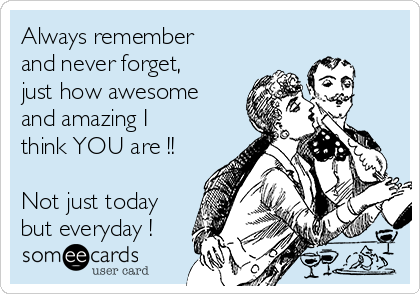 Always remember  and never forget, just how awesome and amazing I think YOU are !!  Not just today but everyday !