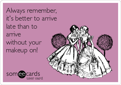 Always remember, it's better to arrive  late than to arrive without your  makeup on!