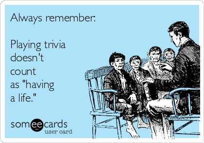 """Always remember:  Playing trivia doesn't count as """"having a life."""""""