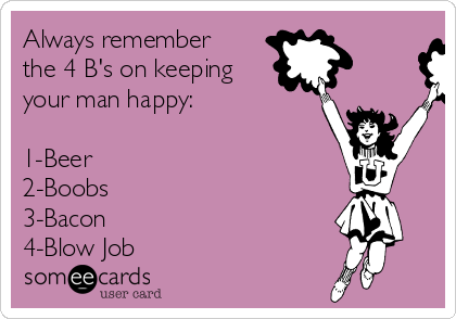 Always remember the 4 B's on keeping your man happy:  1-Beer 2-Boobs 3-Bacon 4-Blow Job