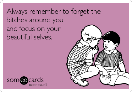 Always remember to forget the bitches around you and focus on your beautiful selves.