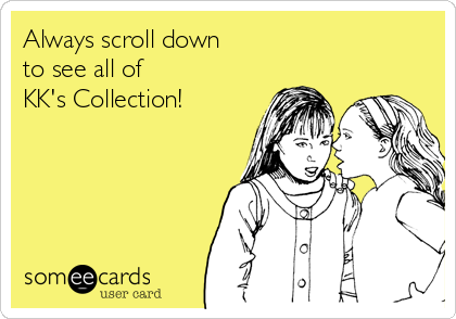 Always scroll down                          to see all of KK's Collection!