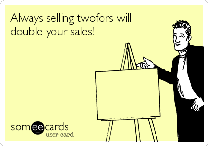 Always selling twofors will double your sales!