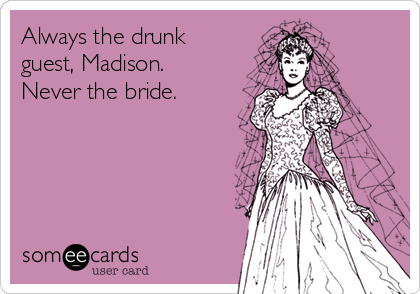Always the drunk guest, Madison. Never the bride.
