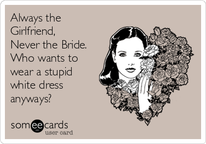 Always the Girlfriend, Never the Bride. Who wants to wear a stupid white dress anyways?