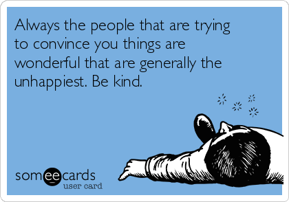 Always the people that are trying to convince you things are wonderful that are generally the unhappiest. Be kind.