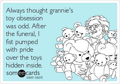 Always thought grannie's toy obsession was odd. After the funeral, I fist pumped with pride over the toys hidden inside.