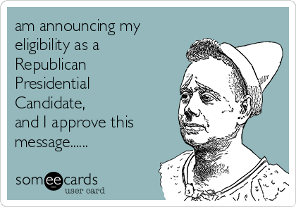 am announcing my eligibility as a Republican Presidential Candidate, and I approve this message......