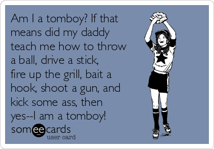 Am I A Tomboy? If That Means Did My Daddy Teach Me How To Throw A ...