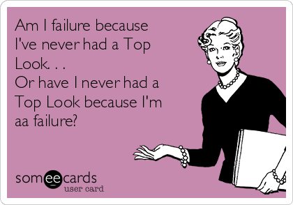 Am I failure because I've never had a Top Look. . . Or have I never had a Top Look because I'm aa failure?