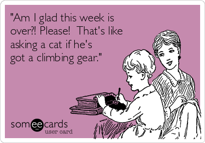 """""""Am I glad this week is over?! Please!  That's like  asking a cat if he's got a climbing gear."""""""