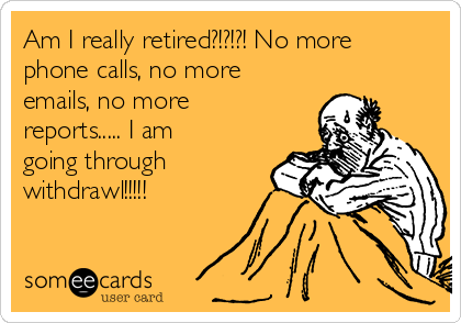 Am I really retired?!?!?! No more phone calls, no more emails, no more reports..... I am going through withdrawl!!!!!