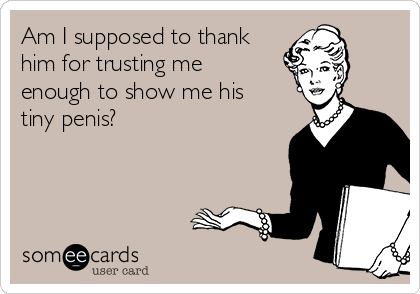 Am I supposed to thank him for trusting me enough to show me his tiny penis?
