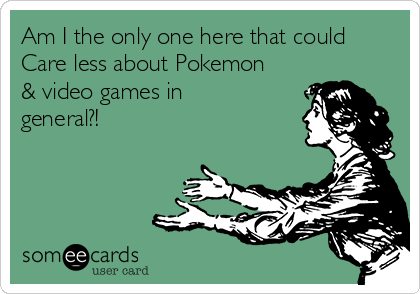 Am I the only one here that could Care less about Pokemon & video games in general?!