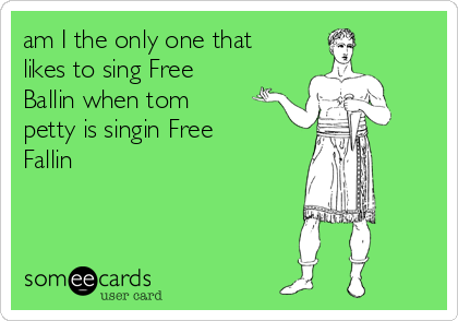 am I the only one that likes to sing Free Ballin when tom petty is singin Free Fallin