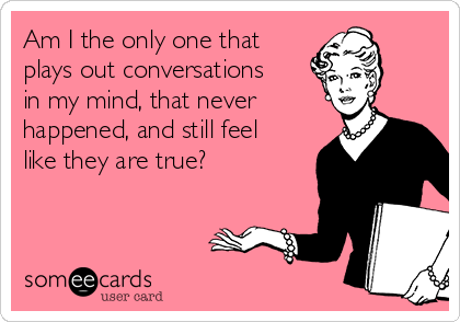 Am I the only one that plays out conversations in my mind, that never happened, and still feel like they are true?