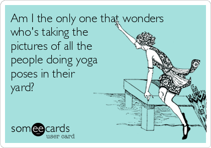Am I the only one that wonders who's taking the pictures of all the people doing yoga poses in their yard?