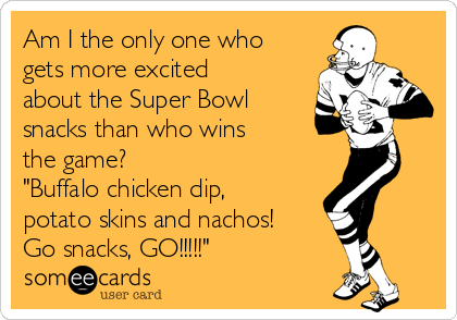 "Am I the only one who gets more excited about the Super Bowl snacks than who wins the game?  ""Buffalo chicken dip, potato skins and nachos! Go snacks, GO!!!!!"""