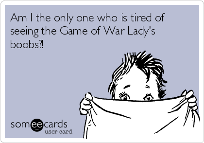 Am I the only one who is tired of seeing the Game of War Lady's boobs?!