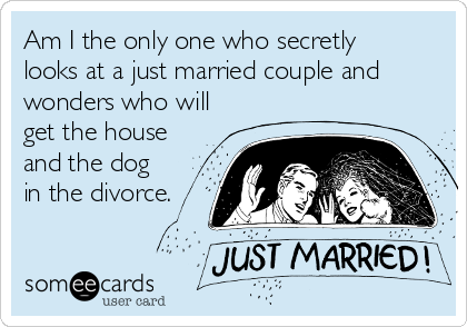Am I the only one who secretly looks at a just married couple and wonders who will get the house and the dog  in the divorce.