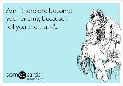 Am i therefore become your enemy, because i tell you the truth?...