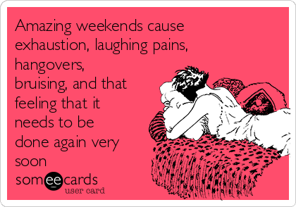Amazing weekends cause exhaustion, laughing pains, hangovers, bruising, and that feeling that it needs to be done again very soon