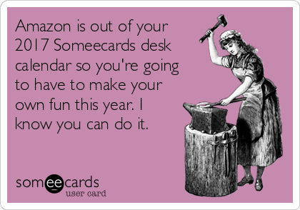 Is Out Of Your 2017 Someecards Desk Calendar So You Re Going To Have