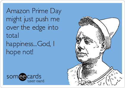 Amazon Prime Day might just push me over the edge into total happiness...God, I hope not!