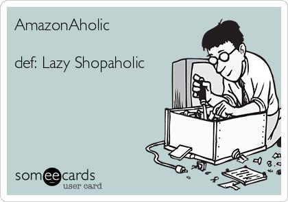 AmazonAholic  def: Lazy Shopaholic