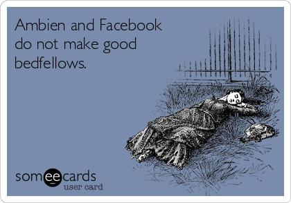 Ambien and Facebook do not make good bedfellows.