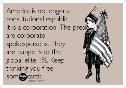 America is no longer a constitutional republic. It is a corporation. The president's are corporate spokespersons. They are puppet's to the global elite 1%. Keep thinking you free.