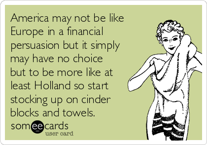 America may not be like Europe in a financial persuasion but it simply may have no choice but to be more like at least Holland so start stocking up on cinder blocks and towels.