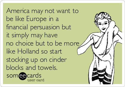 America may not want to be like Europe in a financial persuasion but it simply may have no choice but to be more like Holland so start stocking up on cinder blocks and towels.