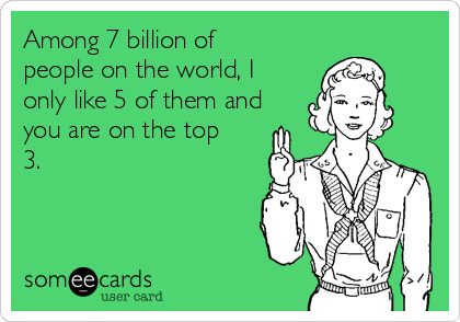 Among 7 billion of people on the world, I only like 5 of them and you are on the top 3.