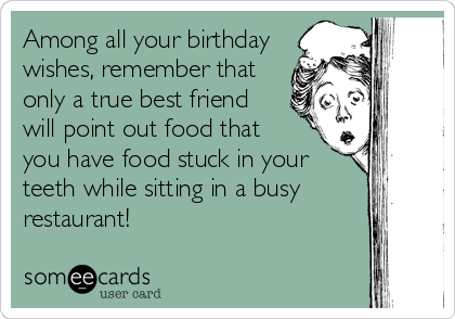 Among all your birthday wishes, remember that only a true best friend will point out food that   you have food stuck in your teeth while sitting in a busy restaurant!