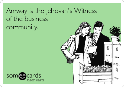 Amway is the Jehovah's Witness of the business community.