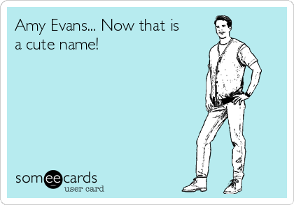 Amy Evans... Now that is a cute name!