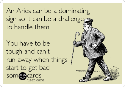An Aries can be a dominating sign so it can be a challenge  to handle them.  You have to be tough and can't run away when things start to get bad.