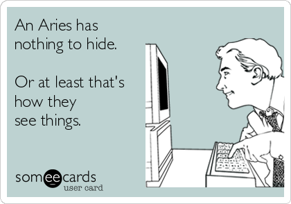 An Aries has  nothing to hide.  Or at least that's  how they  see things.