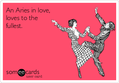 An Aries in love,  loves to the fullest.