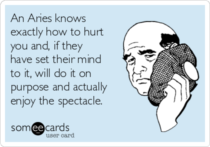 An Aries knows exactly how to hurt you and, if they have set their mind to it, will do it on purpose and actually enjoy the spectacle.