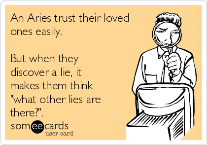 """An Aries trust their loved ones easily.  But when they discover a lie, it makes them think """"what other lies are there?""""."""