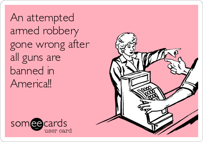 An attempted armed robbery gone wrong after all guns are banned in America!!