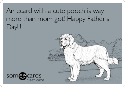 An ecard with a cute pooch is way more than mom got! Happy Father's Day!!!